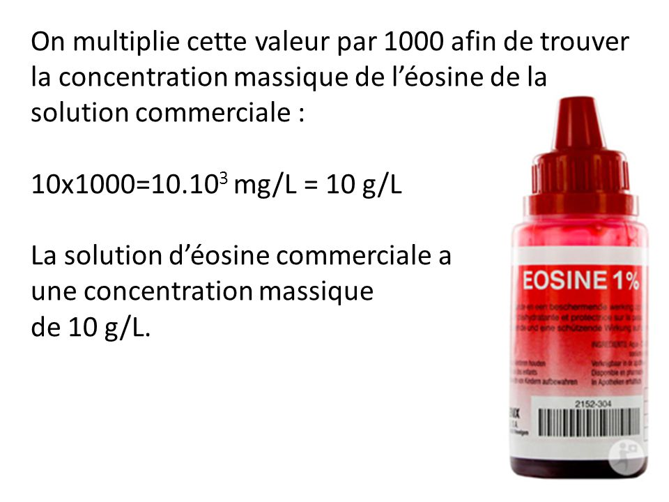 On multiplie cette valeur par 1000 afin de trouver la concentration massique de léosine de la solution commerciale : 10x1000=10.10 3 mg/L = 10 g/L La solution déosine commerciale a une concentration massique de 10 g/L.