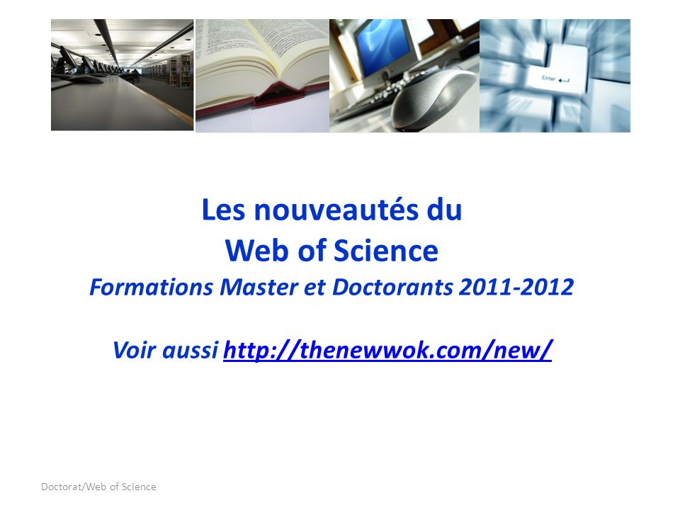 Doctorat/Web of Science Les nouveautés du Web of Science Formations Master et Doctorants 2011-2012 Voir aussi http://thenewwok.com/new/http://thenewwok.com/new/