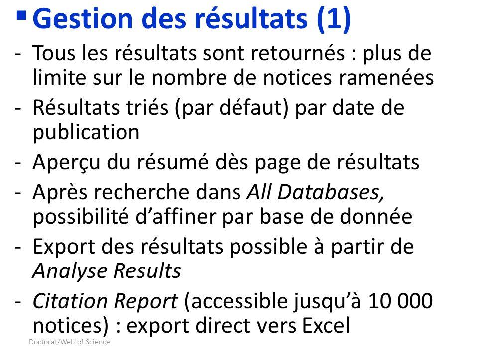 Doctorat/Web of Science Gestion des résultats (1) -Tous les résultats sont retournés : plus de limite sur le nombre de notices ramenées -Résultats triés (par défaut) par date de publication -Aperçu du résumé dès page de résultats -Après recherche dans All Databases, possibilité daffiner par base de donnée -Export des résultats possible à partir de Analyse Results -Citation Report (accessible jusquà 10 000 notices) : export direct vers Excel