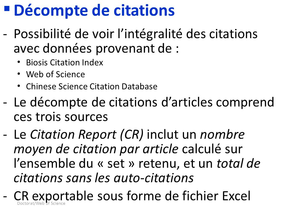 Doctorat/Web of Science Décompte de citations -Possibilité de voir lintégralité des citations avec données provenant de : Biosis Citation Index Web of Science Chinese Science Citation Database -Le décompte de citations darticles comprend ces trois sources -Le Citation Report (CR) inclut un nombre moyen de citation par article calculé sur lensemble du « set » retenu, et un total de citations sans les auto-citations -CR exportable sous forme de fichier Excel