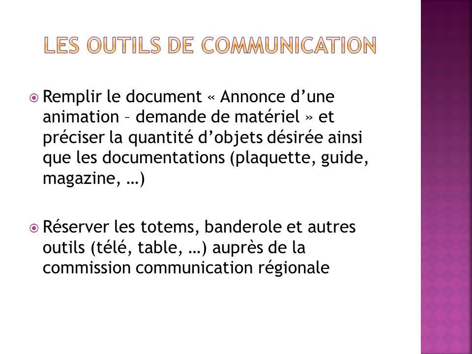 Remplir le document « Annonce dune animation – demande de matériel » et préciser la quantité dobjets désirée ainsi que les documentations (plaquette, guide, magazine, …) Réserver les totems, banderole et autres outils (télé, table, …) auprès de la commission communication régionale