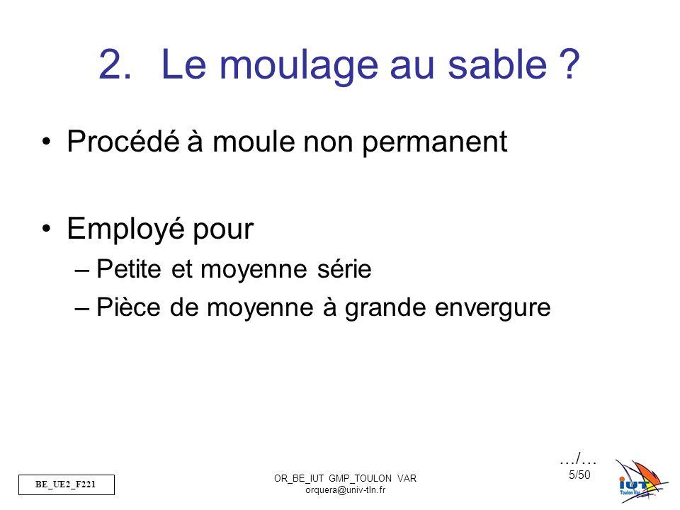 BE_UE2_F221 OR_BE_IUT GMP_TOULON VAR orquera@univ-tln.fr 5/50 2.Le moulage au sable ? Procédé à moule non permanent Employé pour –Petite et moyenne sé