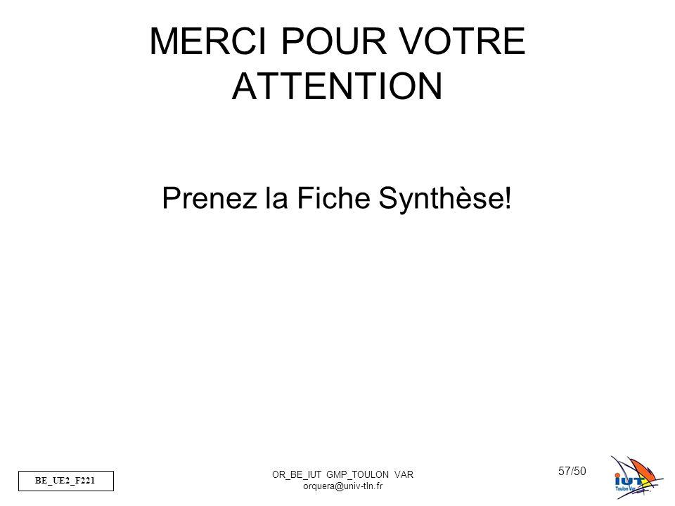 BE_UE2_F221 OR_BE_IUT GMP_TOULON VAR orquera@univ-tln.fr 57/50 MERCI POUR VOTRE ATTENTION Prenez la Fiche Synthèse!