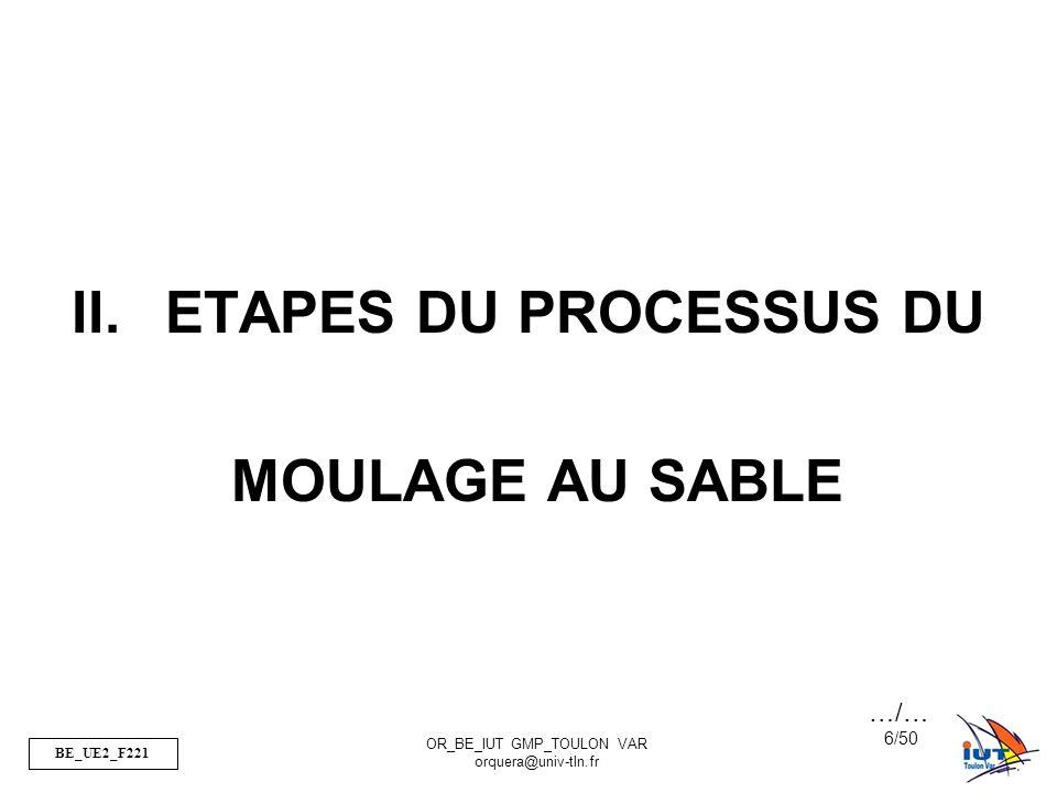 BE_UE2_F221 OR_BE_IUT GMP_TOULON VAR orquera@univ-tln.fr 6/50 II.ETAPES DU PROCESSUS DU MOULAGE AU SABLE …/…