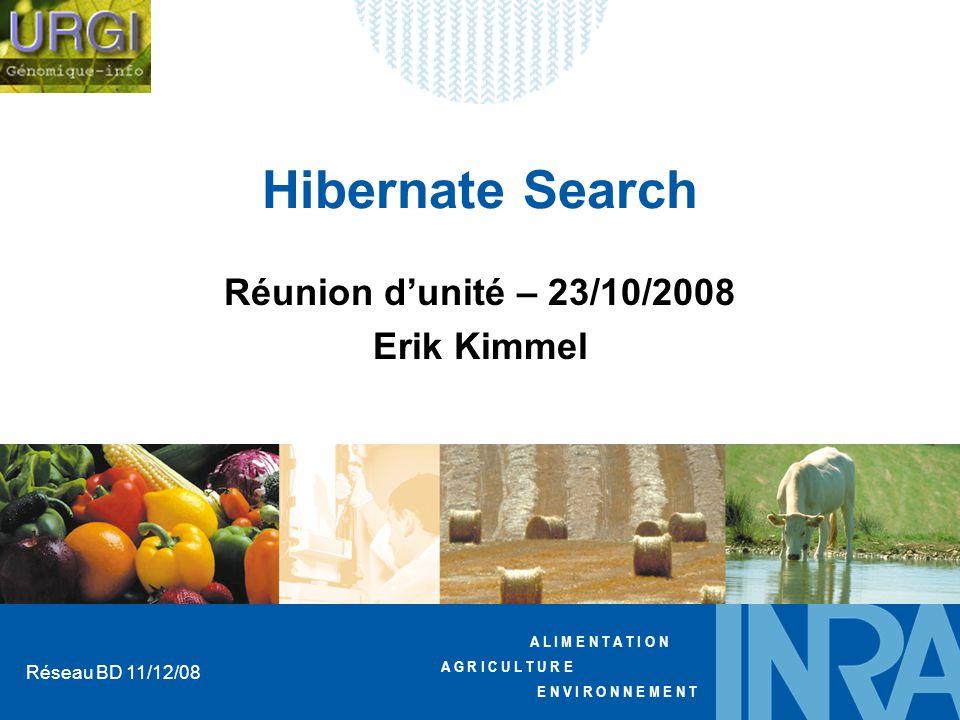 A L I M E N T A T I O N A G R I C U L T U R E E N V I R O N N E M E N T Réseau BD 11/12/08 Hibernate Search Réunion dunité – 23/10/2008 Erik Kimmel