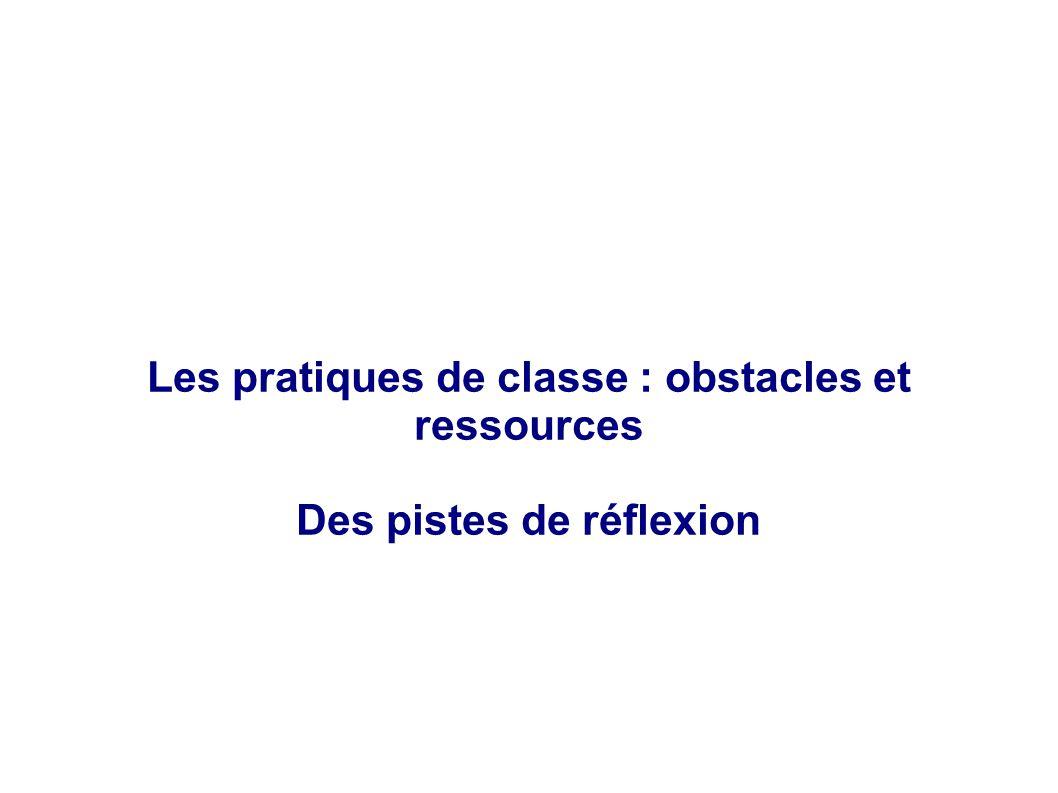 Les pratiques de classe : obstacles et ressources Des pistes de réflexion