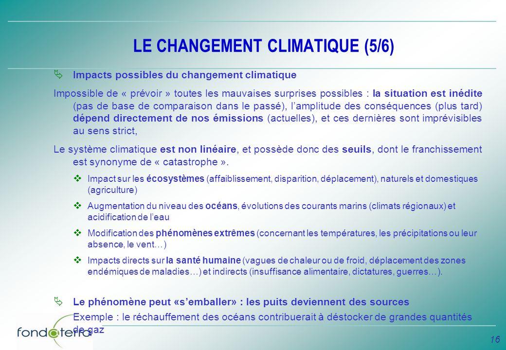 16 LE CHANGEMENT CLIMATIQUE (5/6) Impacts possibles du changement climatique Impossible de « prévoir » toutes les mauvaises surprises possibles : la s