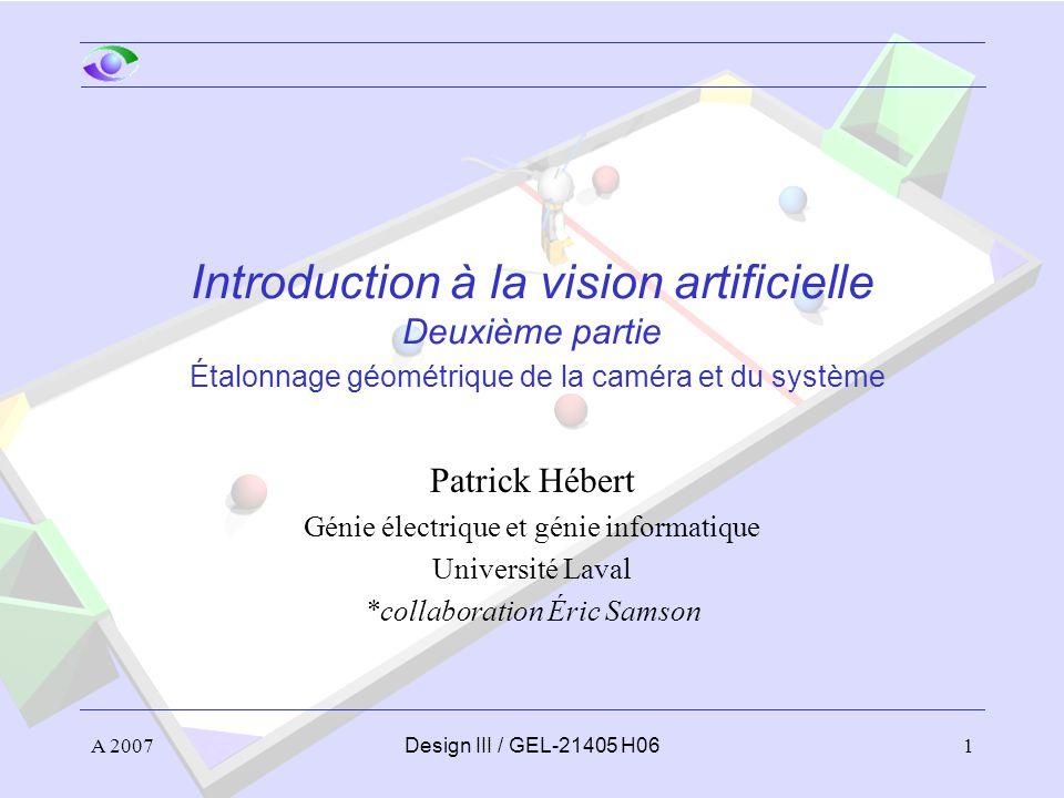 A 20071Design III / GEL-21405 H06 Introduction à la vision artificielle Deuxième partie Étalonnage géométrique de la caméra et du système Patrick Hébert Génie électrique et génie informatique Université Laval *collaboration Éric Samson