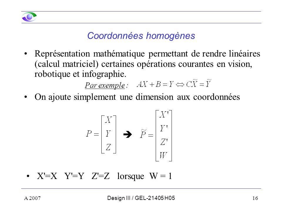 A 200716Design III / GEL-21405 H05 Coordonnées homogènes Représentation mathématique permettant de rendre linéaires (calcul matriciel) certaines opérations courantes en vision, robotique et infographie.