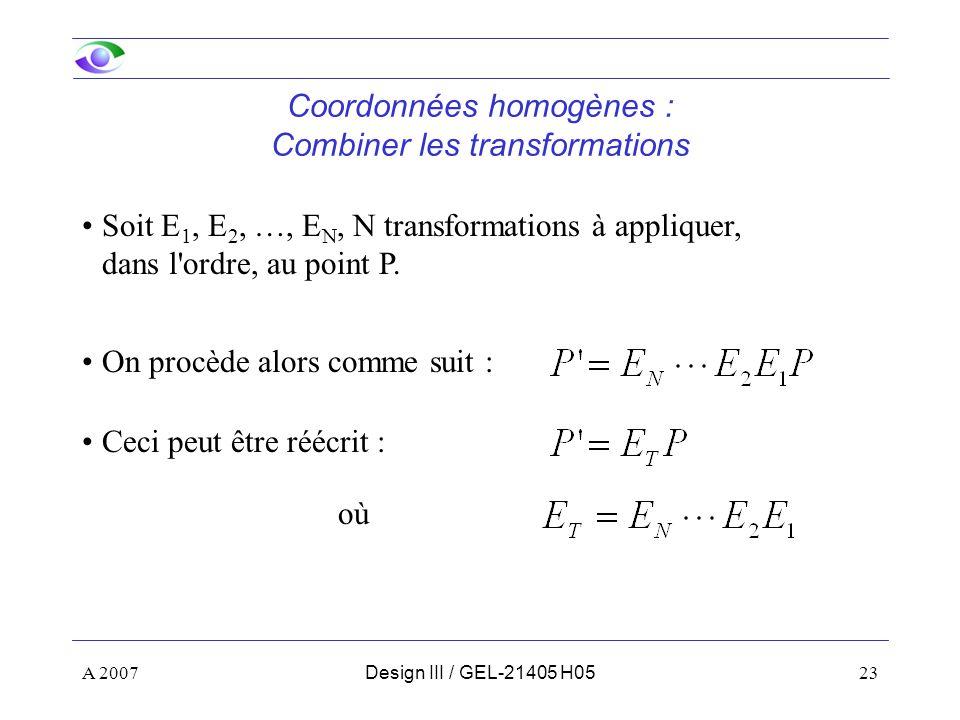 A 200723Design III / GEL-21405 H05 Coordonnées homogènes : Combiner les transformations Soit E 1, E 2, …, E N, N transformations à appliquer, dans l ordre, au point P.