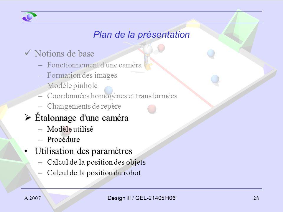 A 200728Design III / GEL-21405 H06 Plan de la présentation Notions de base –Fonctionnement d une caméra –Formation des images –Modèle pinhole –Coordonnées homogènes et transformées –Changements de repère Étalonnage d une caméra Étalonnage d une caméra –Modèle utilisé –Procédure Utilisation des paramètres –Calcul de la position des objets –Calcul de la position du robot