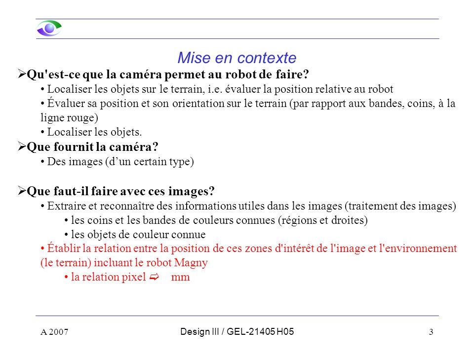 A 200734Design III / GEL-21405 H05 Calibrage d une caméra : Explication du modèle 4 – changement de repère O C O I (on suppose g = 0) Z Y X u v O I O c Z Y X O G (u 0,v 0 ) p=(u,v) P=(X,Y,Z) Centre de projection Axe optique Centre du plan image Plan image