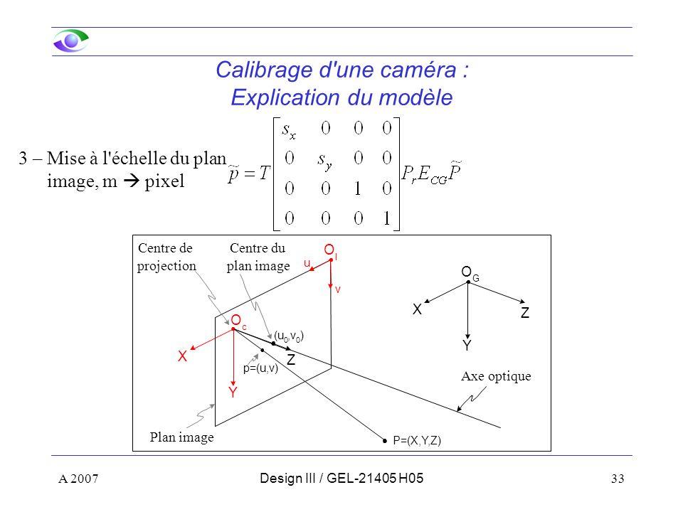A 200733Design III / GEL-21405 H05 Calibrage d une caméra : Explication du modèle 3 – Mise à l échelle du plan image, m pixel Z Y X u v O I O c Z Y X O G (u 0,v 0 ) p=(u,v) P=(X,Y,Z) Centre de projection Axe optique Centre du plan image Plan image