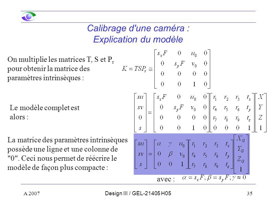 A 200735Design III / GEL-21405 H05 Calibrage d une caméra : Explication du modèle On multiplie les matrices T, S et P r pour obtenir la matrice des paramètres intrinsèques : Le modèle complet est alors : La matrice des paramètres intrinsèques possède une ligne et une colonne de 0 .