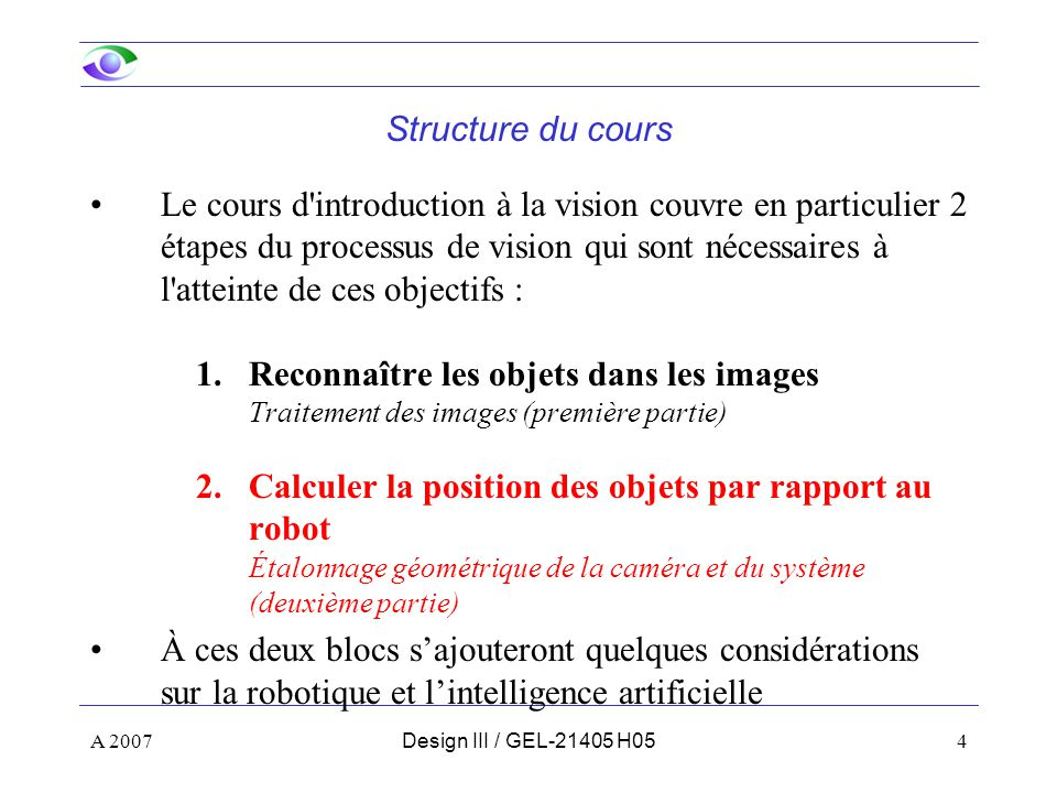A 20074Design III / GEL-21405 H05 Structure du cours Le cours d introduction à la vision couvre en particulier 2 étapes du processus de vision qui sont nécessaires à l atteinte de ces objectifs : 1.Reconnaître les objets dans les images Traitement des images (première partie) 2.Calculer la position des objets par rapport au robot Étalonnage géométrique de la caméra et du système (deuxième partie) À ces deux blocs sajouteront quelques considérations sur la robotique et lintelligence artificielle