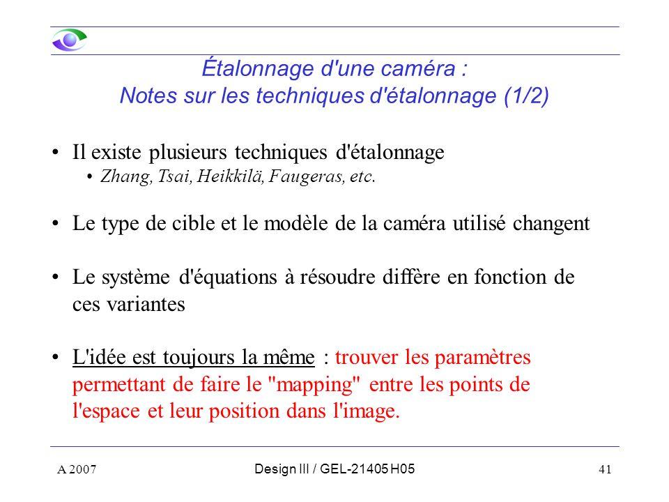 A 200741Design III / GEL-21405 H05 Étalonnage d une caméra : Notes sur les techniques d étalonnage (1/2) Il existe plusieurs techniques d étalonnage Zhang, Tsai, Heikkilä, Faugeras, etc.