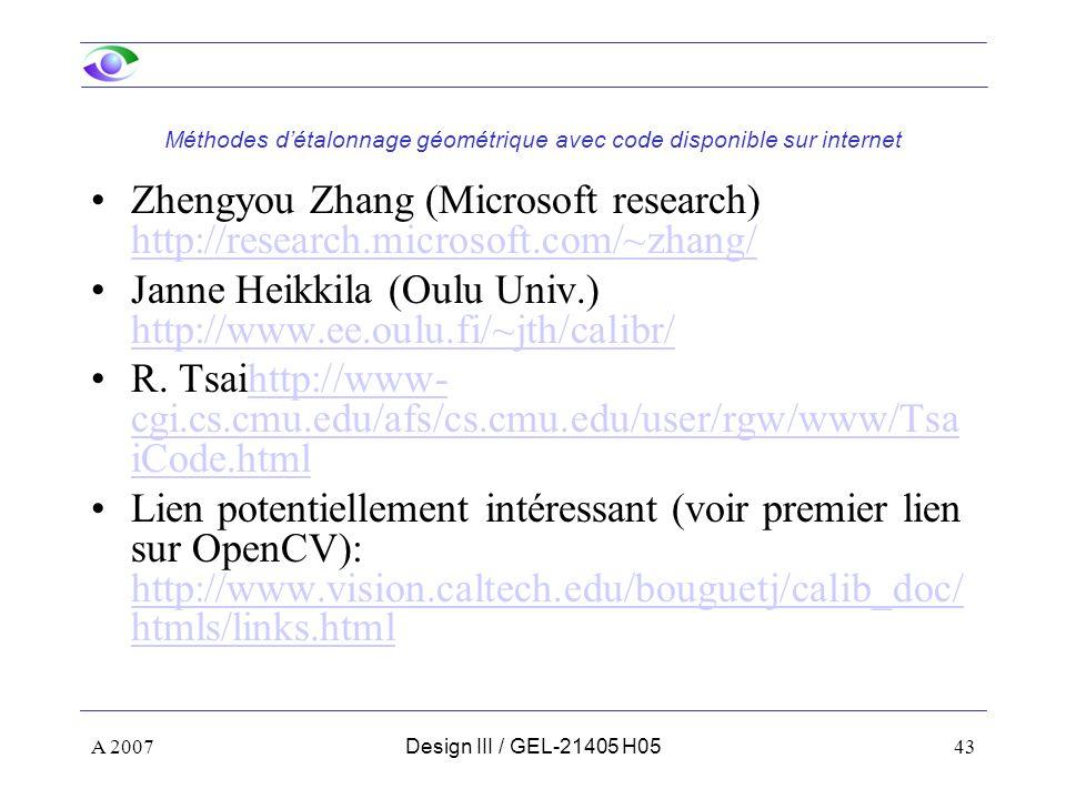 A 200743Design III / GEL-21405 H05 Méthodes détalonnage géométrique avec code disponible sur internet Zhengyou Zhang (Microsoft research) http://research.microsoft.com/~zhang/ http://research.microsoft.com/~zhang/ Janne Heikkila (Oulu Univ.) http://www.ee.oulu.fi/~jth/calibr/ http://www.ee.oulu.fi/~jth/calibr/ R.