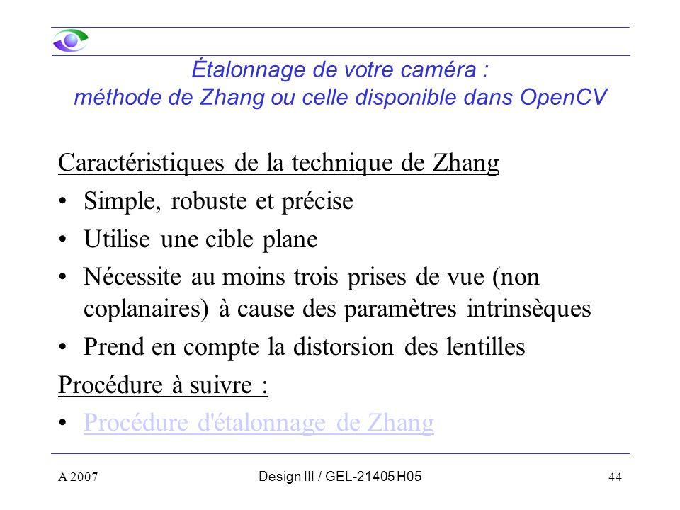 A 200744Design III / GEL-21405 H05 Étalonnage de votre caméra : méthode de Zhang ou celle disponible dans OpenCV Caractéristiques de la technique de Zhang Simple, robuste et précise Utilise une cible plane Nécessite au moins trois prises de vue (non coplanaires) à cause des paramètres intrinsèques Prend en compte la distorsion des lentilles Procédure à suivre : Procédure d étalonnage de Zhang