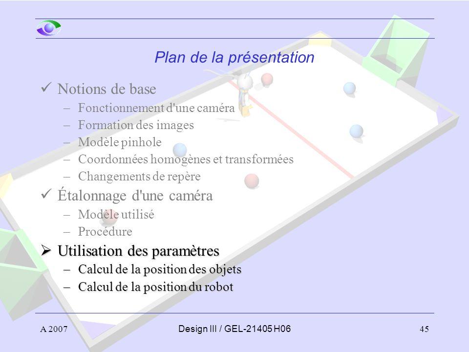 A 200745Design III / GEL-21405 H06 Plan de la présentation Notions de base –Fonctionnement d une caméra –Formation des images –Modèle pinhole –Coordonnées homogènes et transformées –Changements de repère Étalonnage d une caméra –Modèle utilisé –Procédure Utilisation des paramètres Utilisation des paramètres –Calcul de la position des objets –Calcul de la position du robot