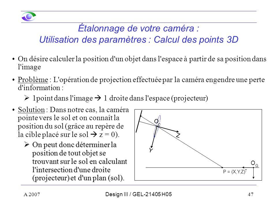 A 200747Design III / GEL-21405 H05 Étalonnage de votre caméra : Utilisation des paramètres : Calcul des points 3D On désire calculer la position d un objet dans l espace à partir de sa position dans l image Solution : Dans notre cas, la caméra pointe vers le sol et on connaît la position du sol (grâce au repère de la cible placé sur le sol z = 0).