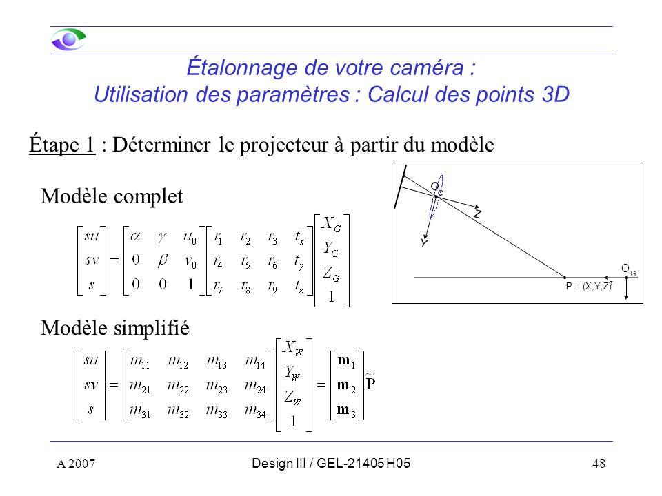 A 200748Design III / GEL-21405 H05 Étalonnage de votre caméra : Utilisation des paramètres : Calcul des points 3D Étape 1 : Déterminer le projecteur à partir du modèle Modèle complet Modèle simplifié P = (X,Y,Z) T Y Z O C O G