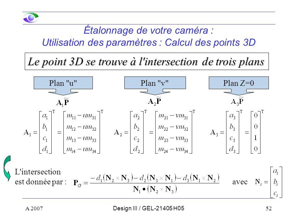 A 200752Design III / GEL-21405 H05 Étalonnage de votre caméra : Utilisation des paramètres : Calcul des points 3D Le point 3D se trouve à l intersection de trois plans Plan u Plan v Plan Z=0 L intersection est donnée par : avec