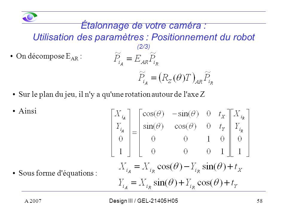 A 200758Design III / GEL-21405 H05 Étalonnage de votre caméra : Utilisation des paramètres : Positionnement du robot (2/3) On décompose E AR : Sur le plan du jeu, il n y a qu une rotation autour de l axe Z Ainsi Sous forme d équations :
