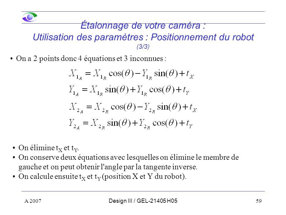 A 200759Design III / GEL-21405 H05 Étalonnage de votre caméra : Utilisation des paramètres : Positionnement du robot (3/3) On a 2 points donc 4 équations et 3 inconnues : On élimine t X et t Y.