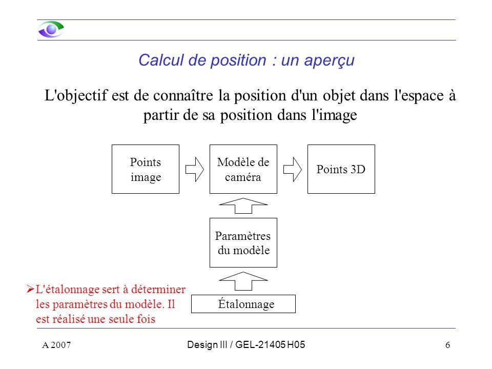 A 20077Design III / GEL-21405 H06 Plan de la présentation Notions de base –Formation des images –Modèle du sténopé (pinhole) –Coordonnées homogènes et transformations –Changements de repère Étalonnage d une caméra –Modèle utilisé –Procédure Utilisation des paramètres –Calcul de la position des objets –Calcul de la position du robot