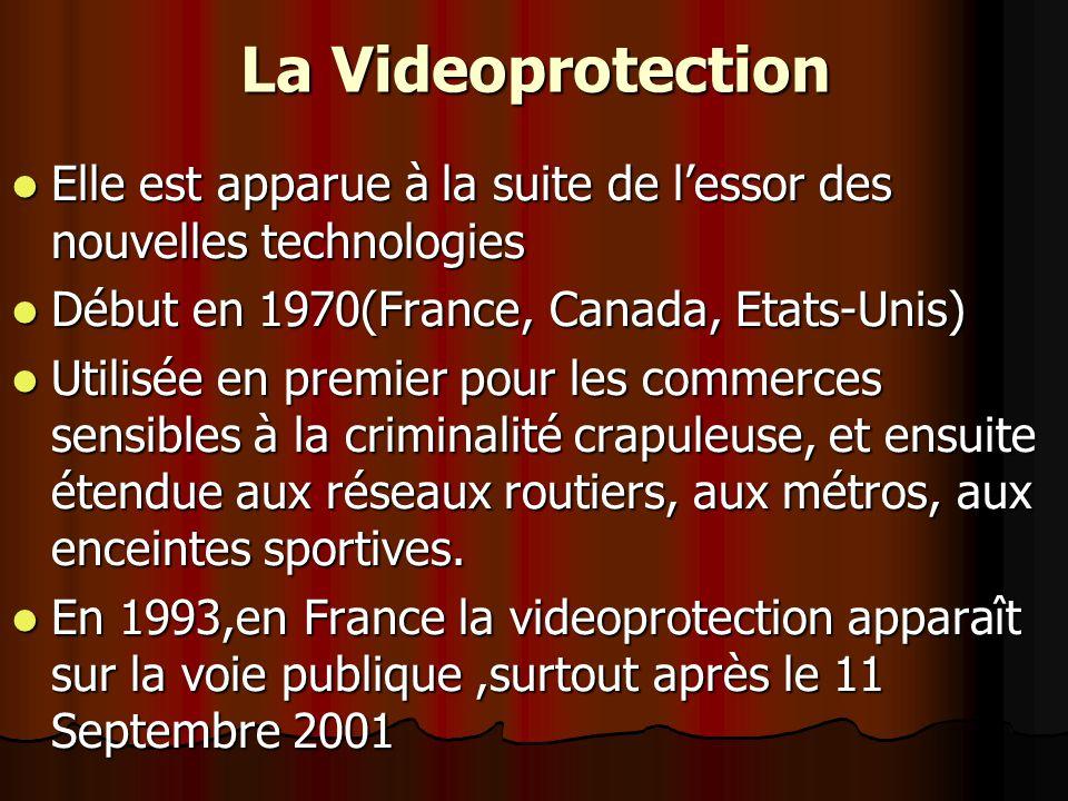 La Videoprotection Elle est apparue à la suite de lessor des nouvelles technologies Elle est apparue à la suite de lessor des nouvelles technologies Début en 1970(France, Canada, Etats-Unis) Début en 1970(France, Canada, Etats-Unis) Utilisée en premier pour les commerces sensibles à la criminalité crapuleuse, et ensuite étendue aux réseaux routiers, aux métros, aux enceintes sportives.