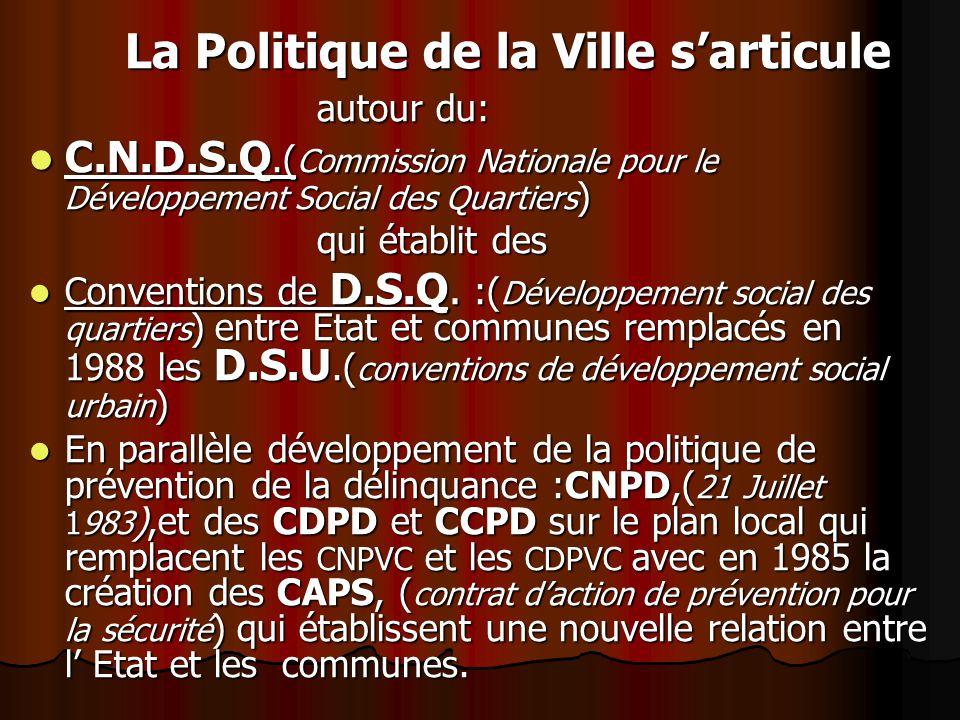 La Politique de la Ville sarticule autour du: C.N.D.S.Q.( Commission Nationale pour le Développement Social des Quartiers ) C.N.D.S.Q.( Commission Nationale pour le Développement Social des Quartiers ) qui établit des Conventions de D.S.Q.