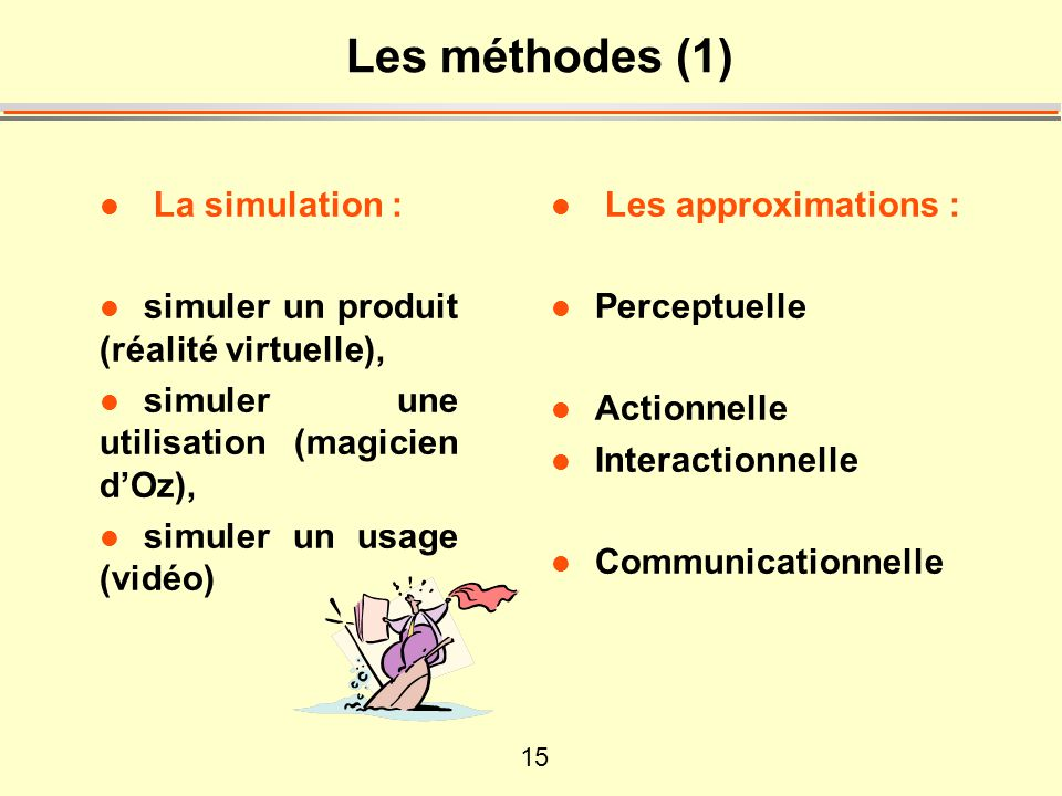 15 Les méthodes (1) l La simulation : l simuler un produit (réalité virtuelle), l simuler une utilisation (magicien dOz), l simuler un usage (vidéo) l Les approximations : l Perceptuelle l Actionnelle l Interactionnelle l Communicationnelle