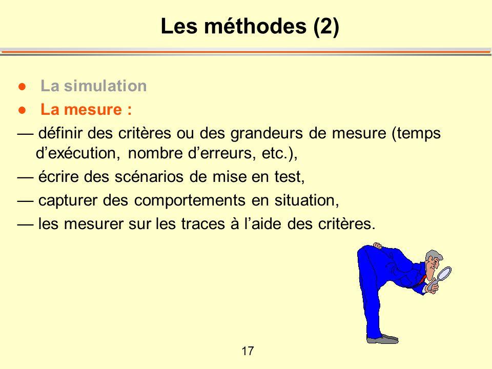 17 Les méthodes (2) l La simulation l La mesure : définir des critères ou des grandeurs de mesure (temps dexécution, nombre derreurs, etc.), écrire des scénarios de mise en test, capturer des comportements en situation, les mesurer sur les traces à laide des critères.