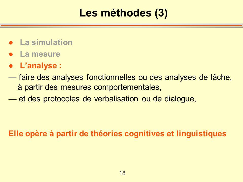 18 Les méthodes (3) l La simulation l La mesure l Lanalyse : faire des analyses fonctionnelles ou des analyses de tâche, à partir des mesures comportementales, et des protocoles de verbalisation ou de dialogue, Elle opère à partir de théories cognitives et linguistiques