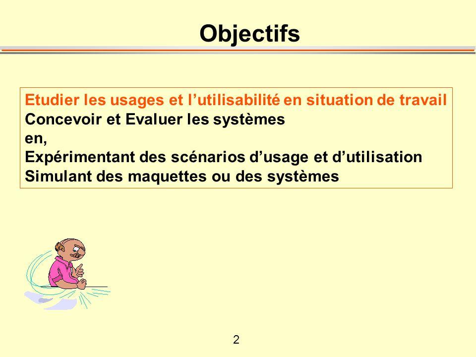 2 Objectifs Etudier les usages et lutilisabilité en situation de travail Concevoir et Evaluer les systèmes en, Expérimentant des scénarios dusage et dutilisation Simulant des maquettes ou des systèmes