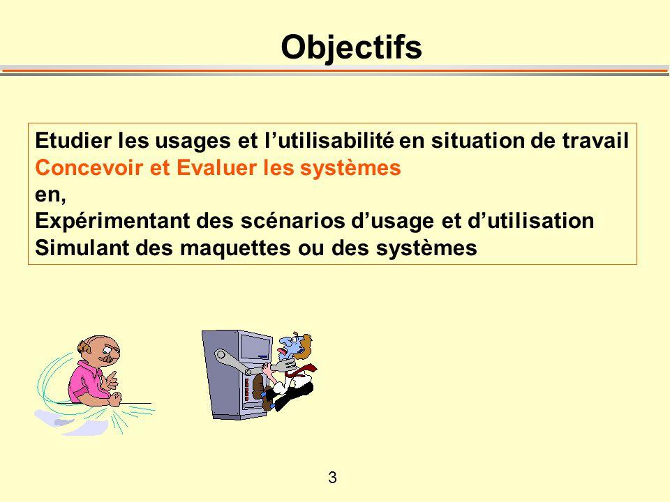 3 Objectifs Etudier les usages et lutilisabilité en situation de travail Concevoir et Evaluer les systèmes en, Expérimentant des scénarios dusage et dutilisation Simulant des maquettes ou des systèmes