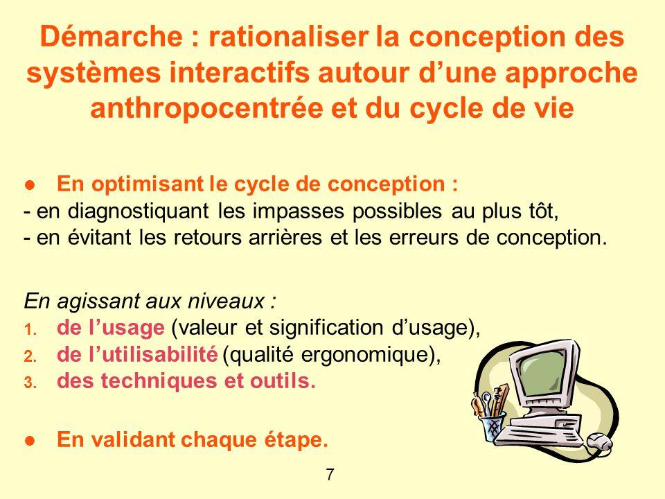 7 Démarche : rationaliser la conception des systèmes interactifs autour dune approche anthropocentrée et du cycle de vie l En optimisant le cycle de conception : - en diagnostiquant les impasses possibles au plus tôt, - en évitant les retours arrières et les erreurs de conception.