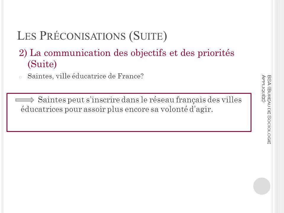 L ES P RÉCONISATIONS (S UITE ) 2) La communication des objectifs et des priorités (Suite) o Saintes, ville éducatrice de France? BSA (Bureau de Sociol