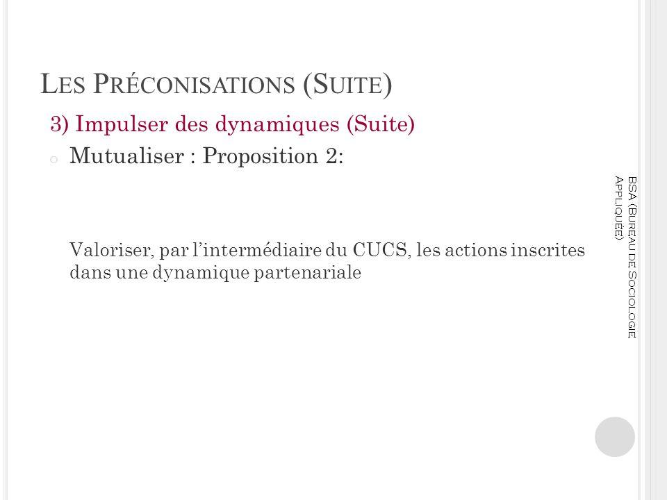 L ES P RÉCONISATIONS (S UITE ) 3) Impulser des dynamiques (Suite) o Mutualiser : Proposition 2: Valoriser, par lintermédiaire du CUCS, les actions ins