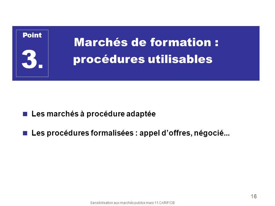 Sensibilisation aux marchés publics mars 11 CARIF/CB 16 Marchés de formation : procédures utilisables Les marchés à procédure adaptée Les procédures f