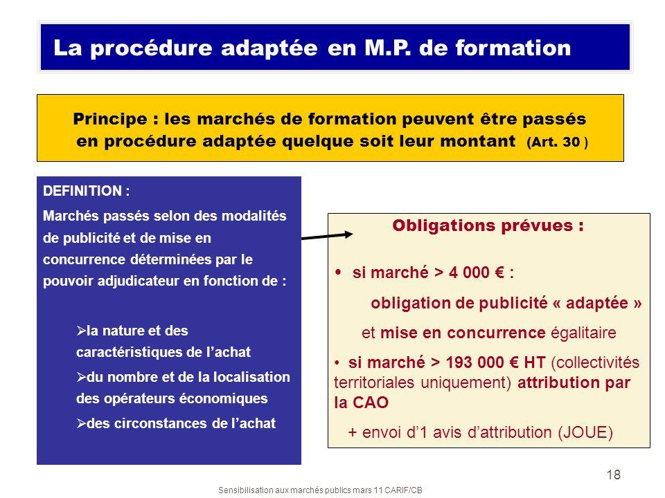 Sensibilisation aux marchés publics mars 11 CARIF/CB 18 Principe : les marchés de formation peuvent être passés en procédure adaptée quelque soit leur