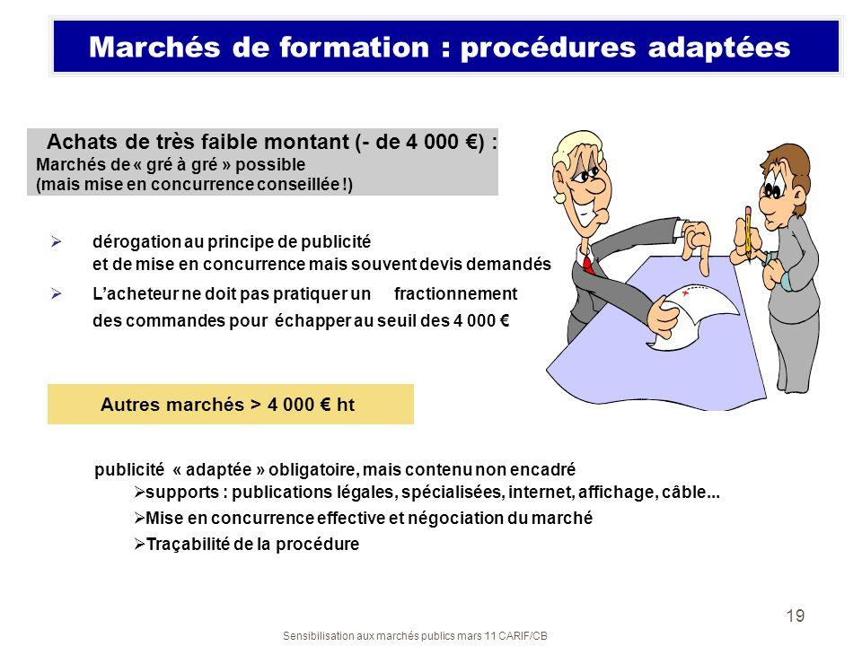 Sensibilisation aux marchés publics mars 11 CARIF/CB 19 Marchés de formation : procédures adaptées dérogation au principe de publicité et de mise en c