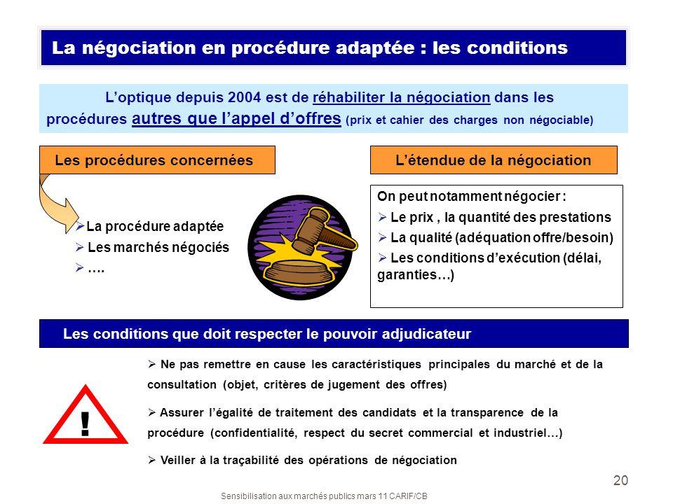 Sensibilisation aux marchés publics mars 11 CARIF/CB 20 La négociation en procédure adaptée : les conditions Loptique depuis 2004 est de réhabiliter l