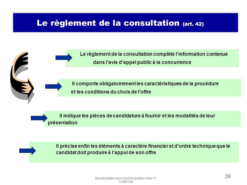 Sensibilisation aux marchés publics mars 11 CARIF/CB 26 Le règlement de la consultation (art. 42) Le règlement de la consultation complète linformatio