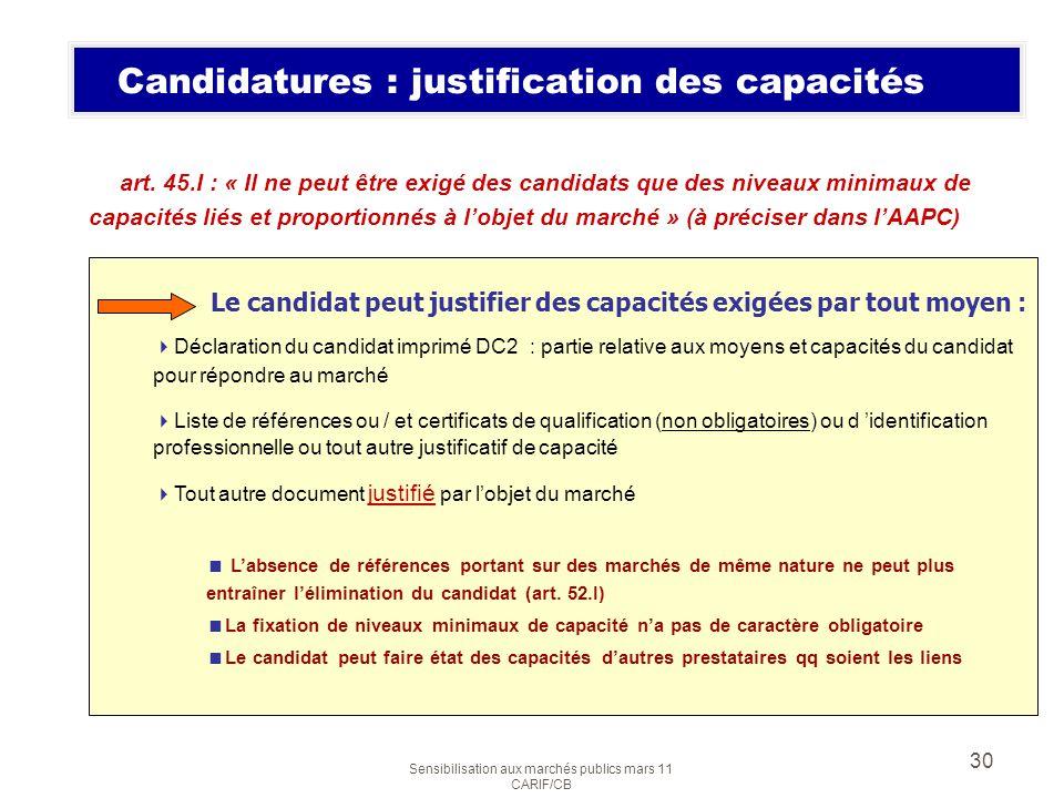 Sensibilisation aux marchés publics mars 11 CARIF/CB 30 Candidatures : justification des capacités art. 45.I : « Il ne peut être exigé des candidats q