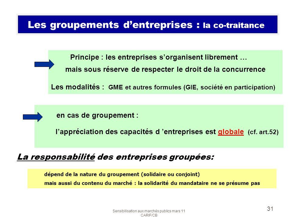 Sensibilisation aux marchés publics mars 11 CARIF/CB 31 Les groupements dentreprises : la co-traitance Principe : les entreprises sorganisent libremen