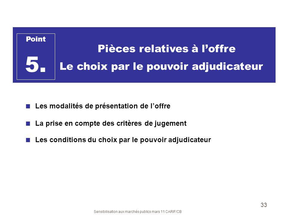 Sensibilisation aux marchés publics mars 11 CARIF/CB 33 Pièces relatives à loffre Le choix par le pouvoir adjudicateur Point 5. Les modalités de prése