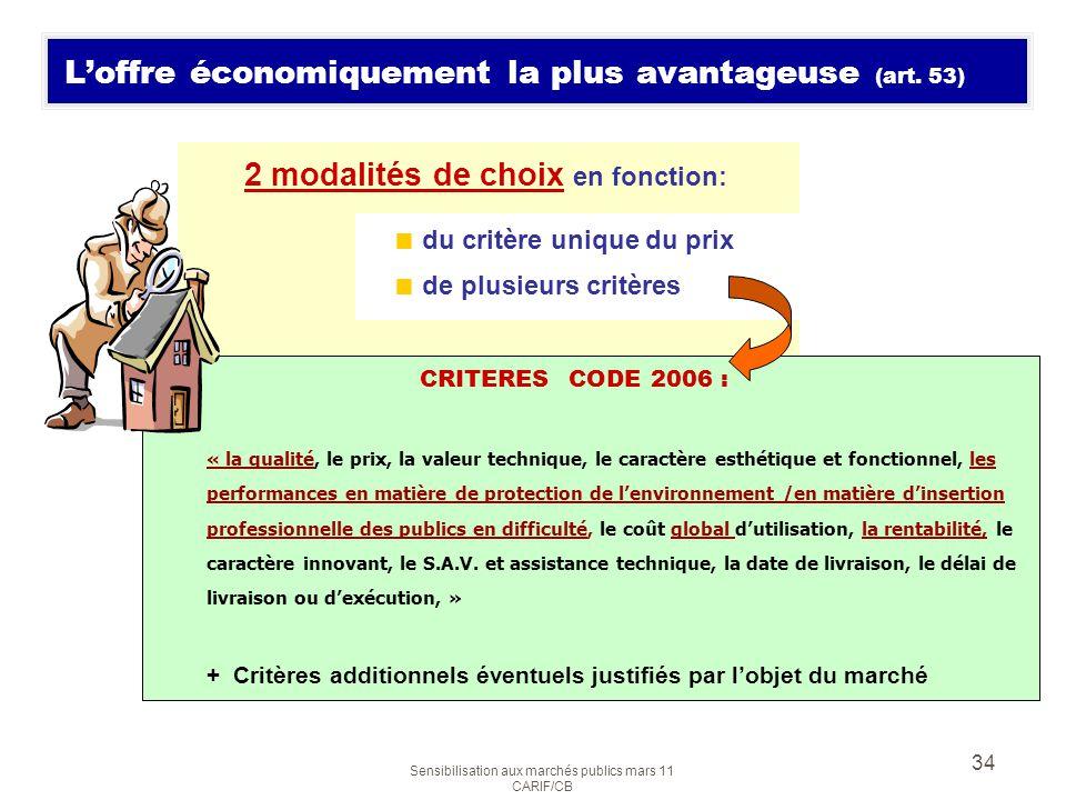 Sensibilisation aux marchés publics mars 11 CARIF/CB 34 Loffre économiquement la plus avantageuse (art. 53) 2 modalités de choix en fonction: CRITERES