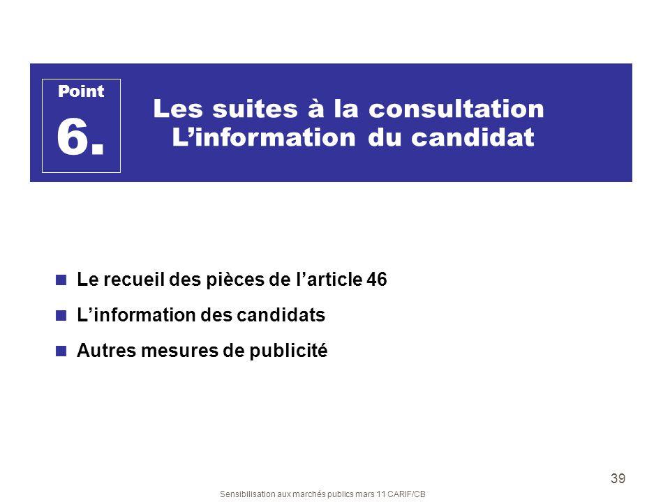 Sensibilisation aux marchés publics mars 11 CARIF/CB 39 Les suites à la consultation Linformation du candidat Le recueil des pièces de larticle 46 Lin