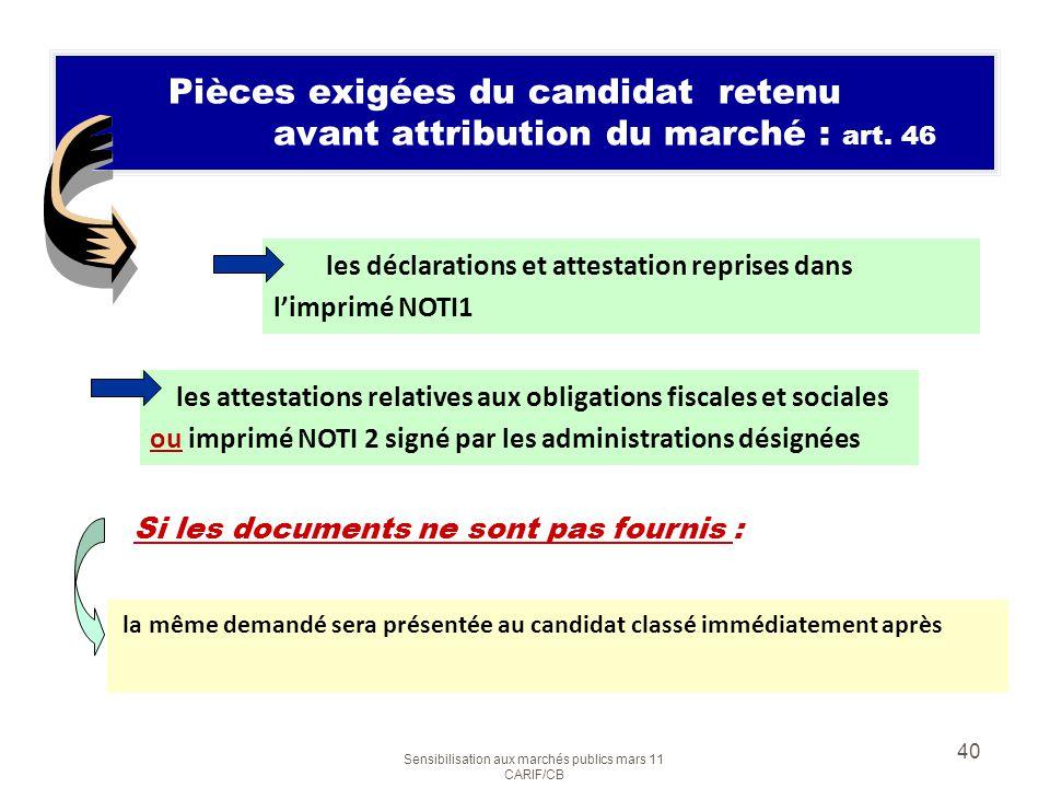 Sensibilisation aux marchés publics mars 11 CARIF/CB 40 Pièces exigées du candidat retenu avant attribution du marché : art. 46 les déclarations et at